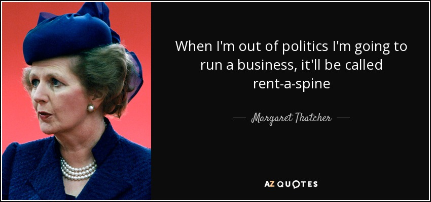 When I'm out of politics I'm going to run a business, it'll be called rent-a-spine - Margaret Thatcher