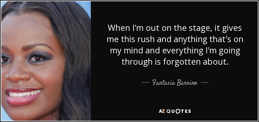 When I'm out on the stage, it gives me this rush and anything that's on my mind and everything I'm going through is forgotten about. - Fantasia Barrino