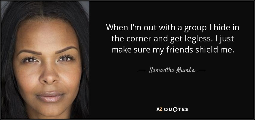 When I'm out with a group I hide in the corner and get legless. I just make sure my friends shield me. - Samantha Mumba