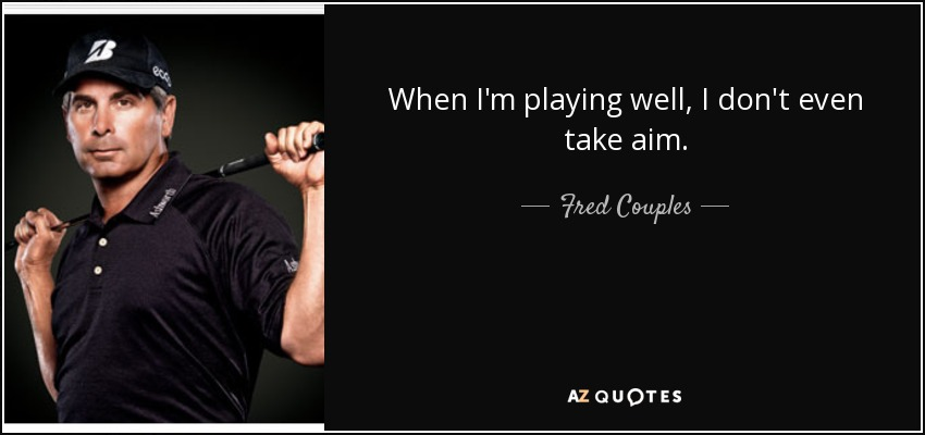 When I'm playing well, I don't even take aim. - Fred Couples