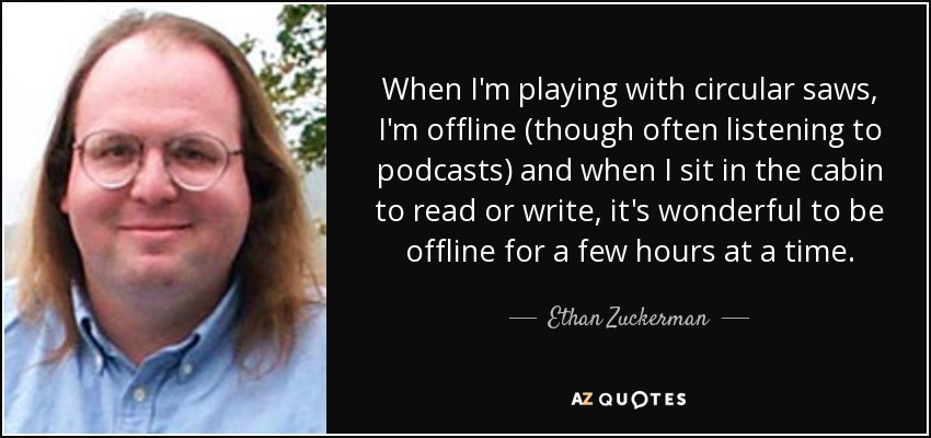 When I'm playing with circular saws, I'm offline (though often listening to podcasts) and when I sit in the cabin to read or write, it's wonderful to be offline for a few hours at a time. - Ethan Zuckerman