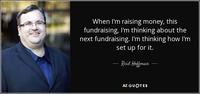 When I'm raising money, this fundraising, I'm thinking about the next fundraising. I'm thinking how I'm set up for it. - Reid Hoffman