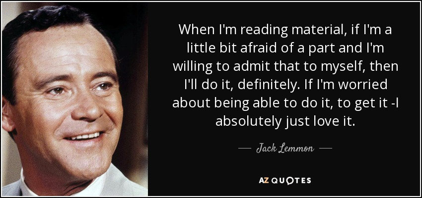 When I'm reading material, if I'm a little bit afraid of a part and I'm willing to admit that to myself, then I'll do it, definitely. If I'm worried about being able to do it, to get it -I absolutely just love it. - Jack Lemmon