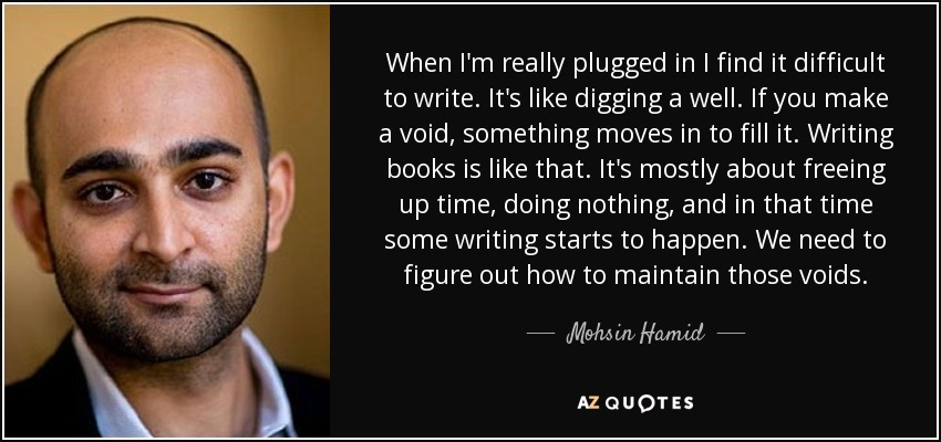 When I'm really plugged in I find it difficult to write. It's like digging a well. If you make a void, something moves in to fill it. Writing books is like that. It's mostly about freeing up time, doing nothing, and in that time some writing starts to happen. We need to figure out how to maintain those voids. - Mohsin Hamid