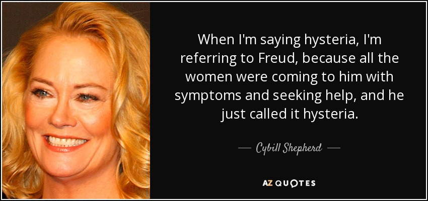 When I'm saying hysteria, I'm referring to Freud, because all the women were coming to him with symptoms and seeking help, and he just called it hysteria. - Cybill Shepherd