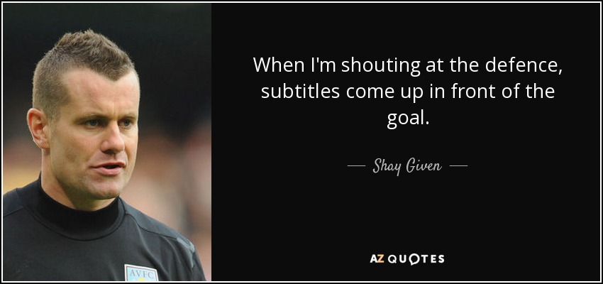 When I'm shouting at the defence, subtitles come up in front of the goal. - Shay Given