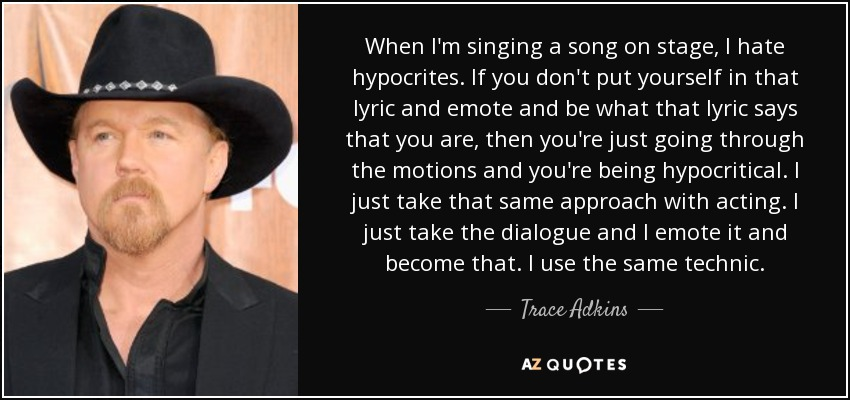 When I'm singing a song on stage, I hate hypocrites. If you don't put yourself in that lyric and emote and be what that lyric says that you are, then you're just going through the motions and you're being hypocritical. I just take that same approach with acting. I just take the dialogue and I emote it and become that. I use the same technic. - Trace Adkins