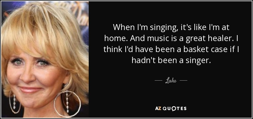 When I'm singing, it's like I'm at home. And music is a great healer. I think I'd have been a basket case if I hadn't been a singer. - Lulu