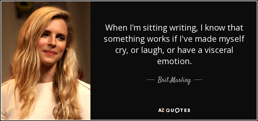 When I'm sitting writing, I know that something works if I've made myself cry, or laugh, or have a visceral emotion. - Brit Marling