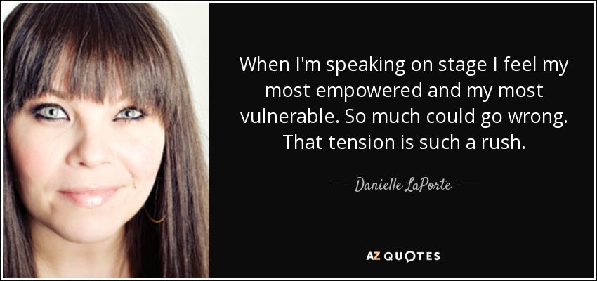 When I'm speaking on stage I feel my most empowered and my most vulnerable. So much could go wrong. That tension is such a rush. - Danielle LaPorte