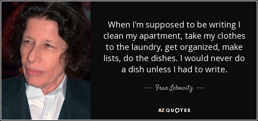 Fran Lebowitz quote: When I\'m supposed to be writing I clean my ...