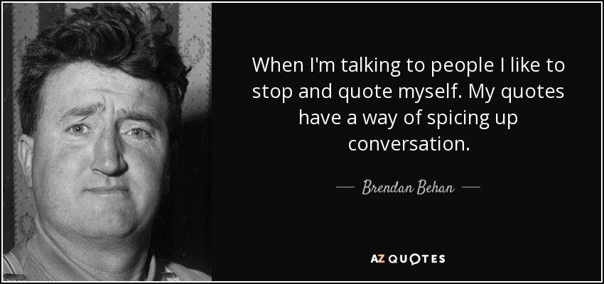 When I'm talking to people I like to stop and quote myself. My quotes have a way of spicing up conversation. - Brendan Behan