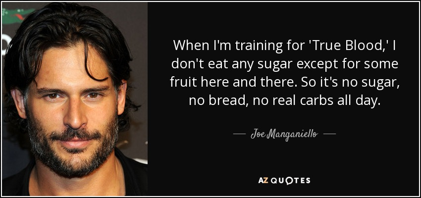 When I'm training for 'True Blood,' I don't eat any sugar except for some fruit here and there. So it's no sugar, no bread, no real carbs all day. - Joe Manganiello