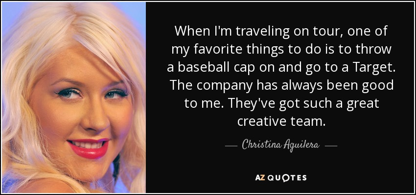 When I'm traveling on tour, one of my favorite things to do is to throw a baseball cap on and go to a Target. The company has always been good to me. They've got such a great creative team. - Christina Aguilera