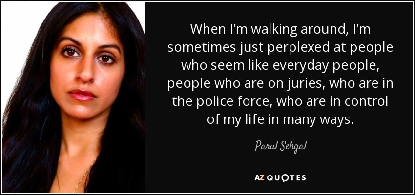 When I'm walking around, I'm sometimes just perplexed at people who seem like everyday people, people who are on juries, who are in the police force, who are in control of my life in many ways. - Parul Sehgal