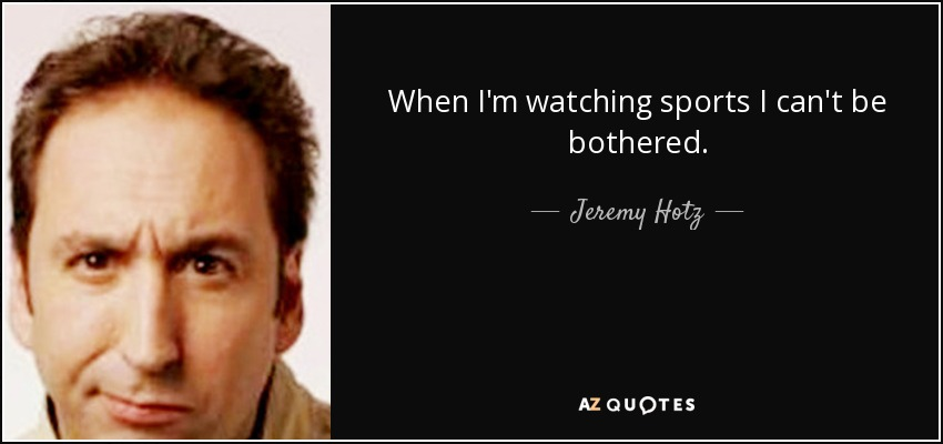 When I'm watching sports I can't be bothered. - Jeremy Hotz