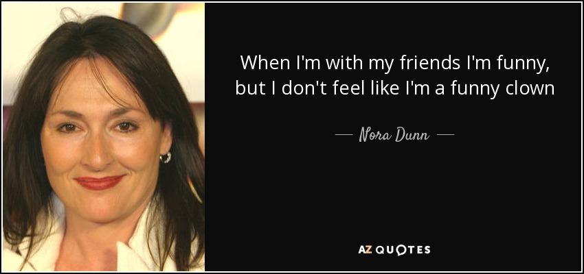 When I'm with my friends I'm funny, but I don't feel like I'm a funny clown - Nora Dunn