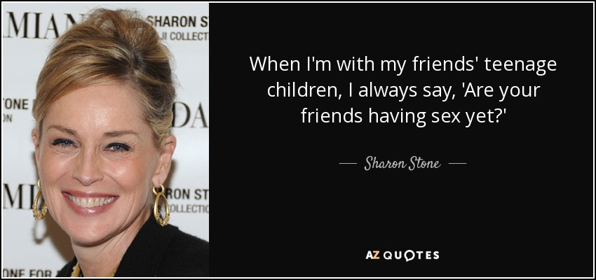 When I'm with my friends' teenage children, I always say, 'Are your friends having sex yet?' - Sharon Stone