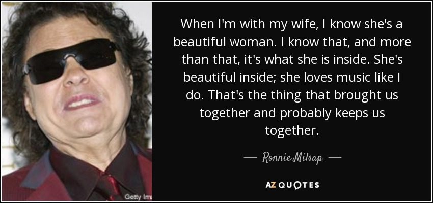 When I'm with my wife, I know she's a beautiful woman. I know that, and more than that, it's what she is inside. She's beautiful inside; she loves music like I do. That's the thing that brought us together and probably keeps us together. - Ronnie Milsap