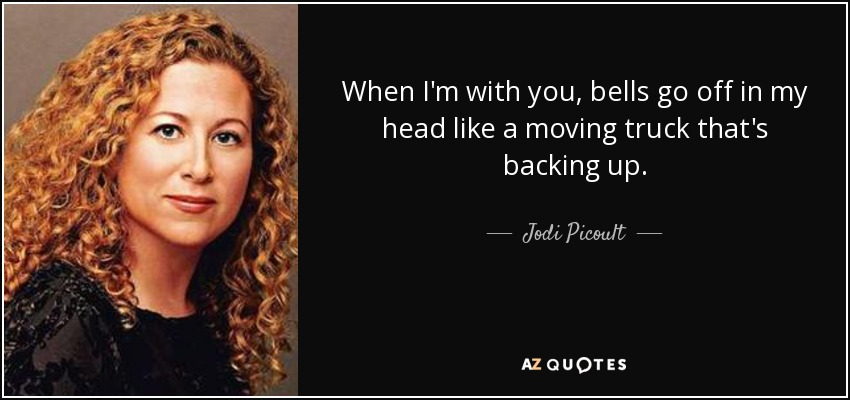When I'm with you, bells go off in my head like a moving truck that's backing up. - Jodi Picoult