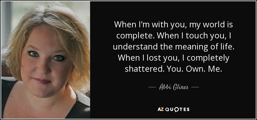 When I'm with you, my world is complete. When I touch you, I understand the meaning of life. When I lost you, I completely shattered. You. Own. Me. - Abbi Glines