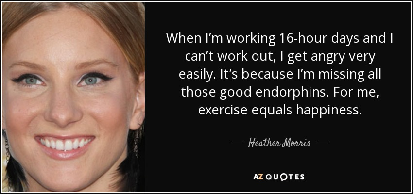 When I'm working 16-hour days and I can't work out, I get angry very easily. It's because I'm missing all those good endorphins. For me, exercise equals happiness. - Heather Morris