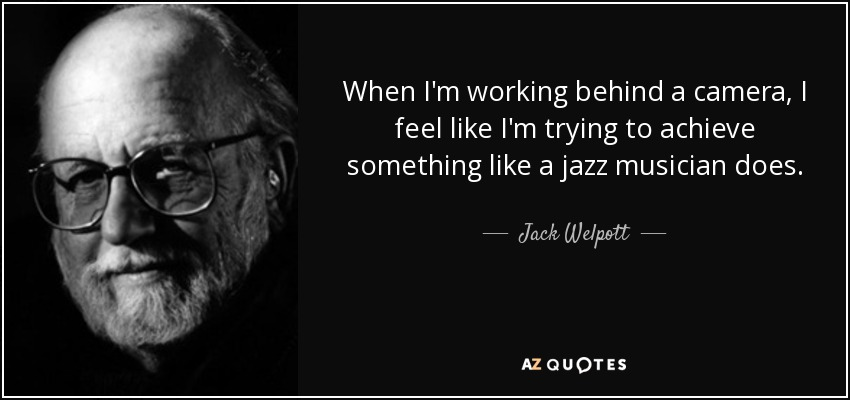 When I'm working behind a camera, I feel like I'm trying to achieve something like a jazz musician does. - Jack Welpott