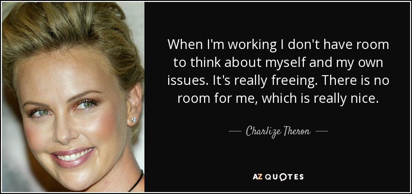 When I'm working I don't have room to think about myself and my own issues. It's really freeing. There is no room for me, which is really nice. - Charlize Theron