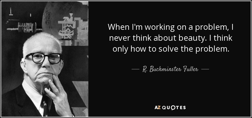 When I'm working on a problem, I never think about beauty. I think only how to solve the problem. - R. Buckminster Fuller