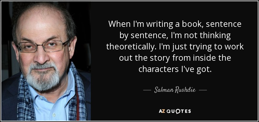 When I'm writing a book, sentence by sentence, I'm not thinking theoretically. I'm just trying to work out the story from inside the characters I've got. - Salman Rushdie