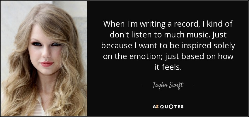 When I'm writing a record, I kind of don't listen to much music. Just because I want to be inspired solely on the emotion; just based on how it feels. - Taylor Swift