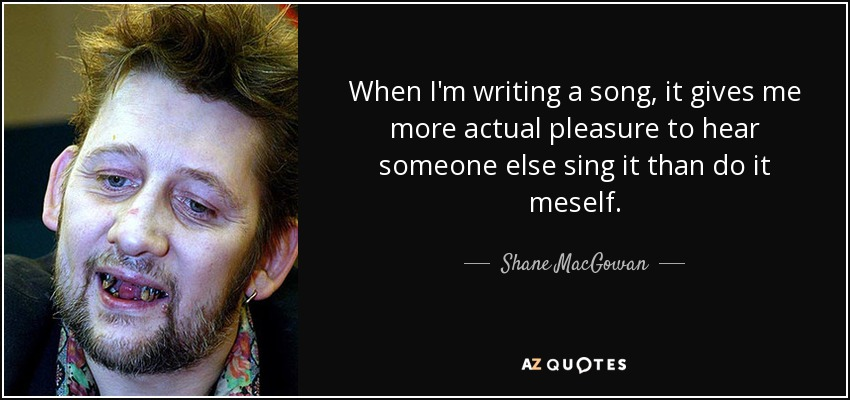 When I'm writing a song, it gives me more actual pleasure to hear someone else sing it than do it meself. - Shane MacGowan