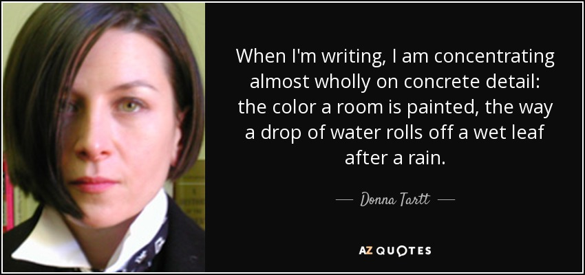 When I'm writing, I am concentrating almost wholly on concrete detail: the color a room is painted, the way a drop of water rolls off a wet leaf after a rain. - Donna Tartt