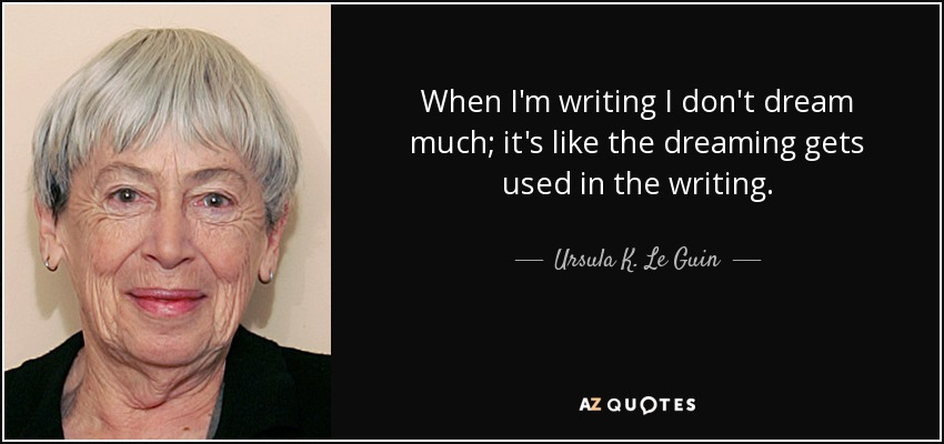 When I'm writing I don't dream much; it's like the dreaming gets used in the writing. - Ursula K. Le Guin