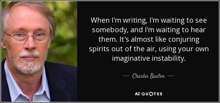 When I'm writing, I'm waiting to see somebody, and I'm waiting to hear them. It's almost like conjuring spirits out of the air, using your own imaginative instability. - Charles Baxter