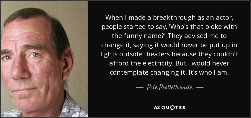 When I made a breakthrough as an actor, people started to say, 'Who's that bloke with the funny name?' They advised me to change it, saying it would never be put up in lights outside theaters because they couldn't afford the electricity. But I would never contemplate changing it. It's who I am. - Pete Postlethwaite