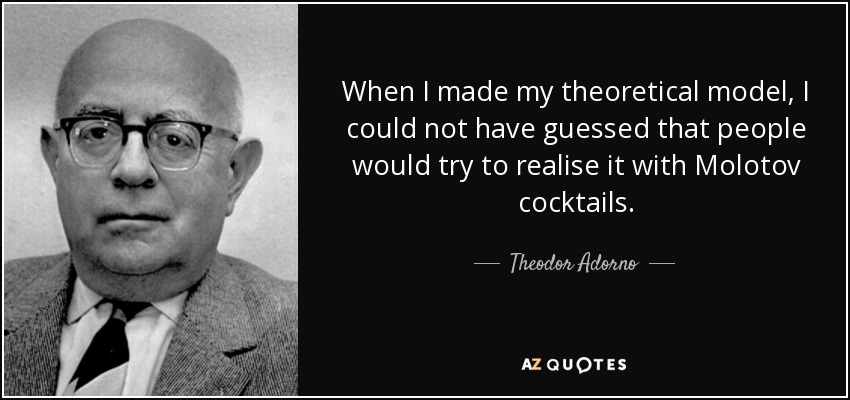 When I made my theoretical model, I could not have guessed that people would try to realise it with Molotov cocktails. - Theodor Adorno