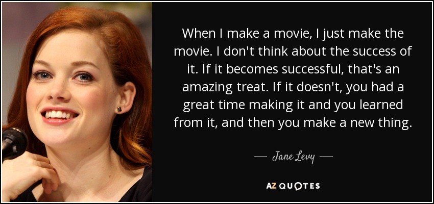 When I make a movie, I just make the movie. I don't think about the success of it. If it becomes successful, that's an amazing treat. If it doesn't, you had a great time making it and you learned from it, and then you make a new thing. - Jane Levy