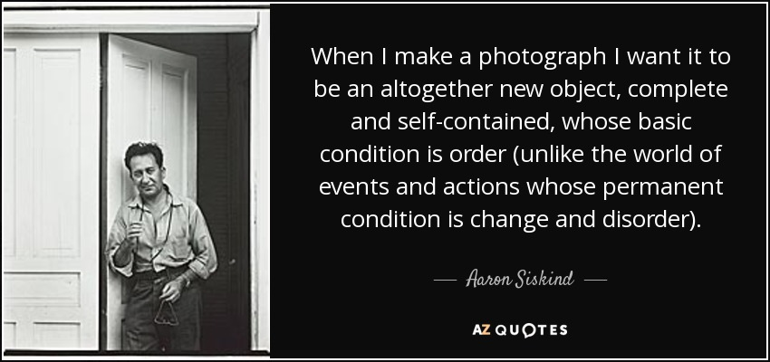 When I make a photograph I want it to be an altogether new object, complete and self-contained, whose basic condition is order (unlike the world of events and actions whose permanent condition is change and disorder). - Aaron Siskind