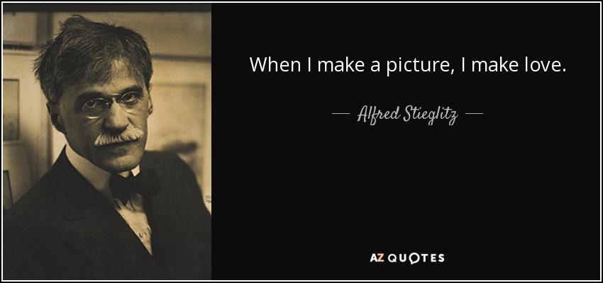 When I make a picture, I make love. - Alfred Stieglitz