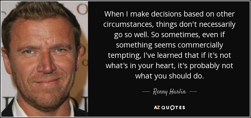 When I make decisions based on other circumstances, things don't necessarily go so well. So sometimes, even if something seems commercially tempting, I've learned that if it's not what's in your heart, it's probably not what you should do. - Renny Harlin