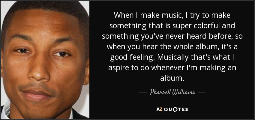 When I make music, I try to make something that is super colorful and something you've never heard before, so when you hear the whole album, it's a good feeling. Musically that's what I aspire to do whenever I'm making an album. - Pharrell Williams