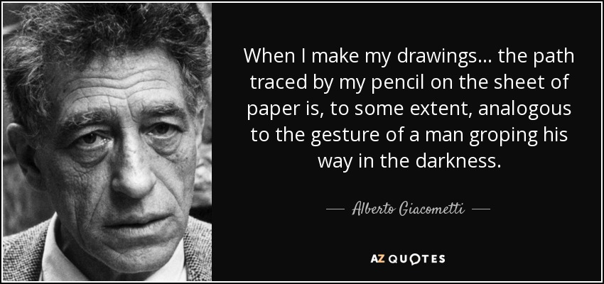 When I make my drawings... the path traced by my pencil on the sheet of paper is, to some extent, analogous to the gesture of a man groping his way in the darkness. - Alberto Giacometti