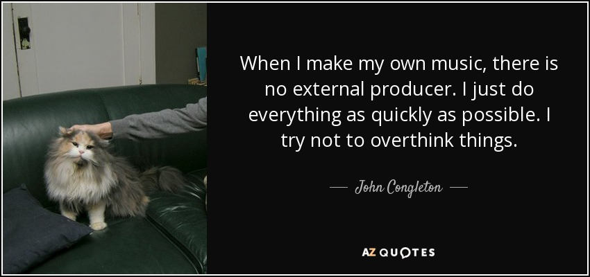 When I make my own music, there is no external producer. I just do everything as quickly as possible. I try not to overthink things. - John Congleton