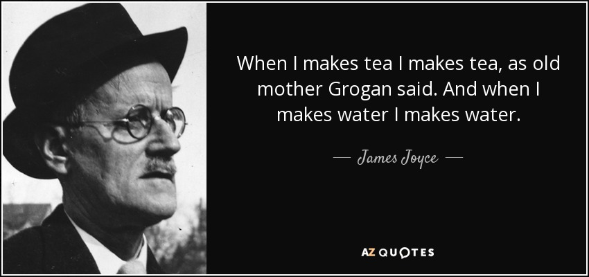When I makes tea I makes tea, as old mother Grogan said. And when I makes water I makes water. - James Joyce