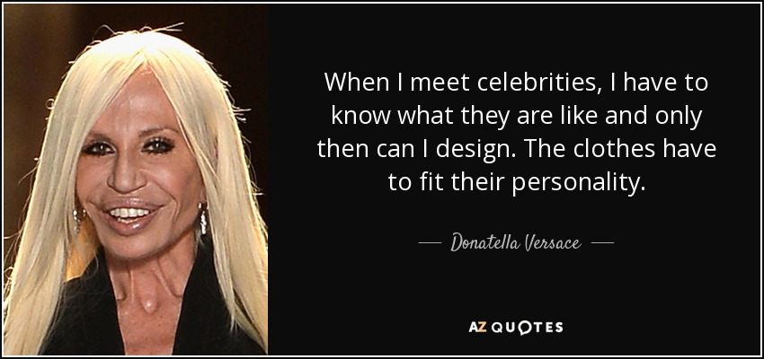 When I meet celebrities, I have to know what they are like and only then can I design. The clothes have to fit their personality. - Donatella Versace
