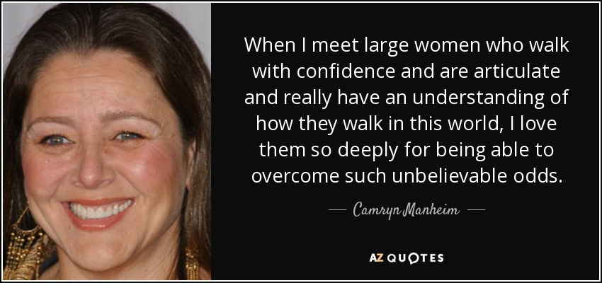 When I meet large women who walk with confidence and are articulate and really have an understanding of how they walk in this world, I love them so deeply for being able to overcome such unbelievable odds. - Camryn Manheim