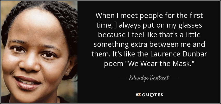 When I meet people for the first time, I always put on my glasses because I feel like that's a little something extra between me and them. It's like the Laurence Dunbar poem
