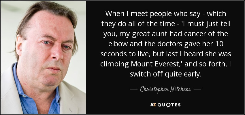 When I meet people who say - which they do all of the time - 'I must just tell you, my great aunt had cancer of the elbow and the doctors gave her 10 seconds to live, but last I heard she was climbing Mount Everest,' and so forth, I switch off quite early. - Christopher Hitchens