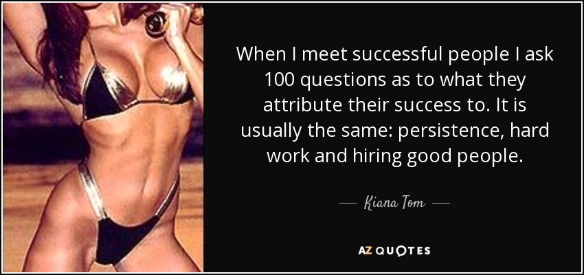 When I meet successful people I ask 100 questions as to what they attribute their success to. It is usually the same: persistence, hard work and hiring good people. - Kiana Tom